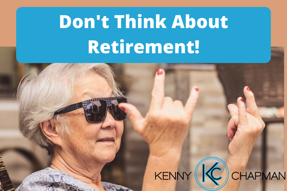 Don't Think About Retirement!