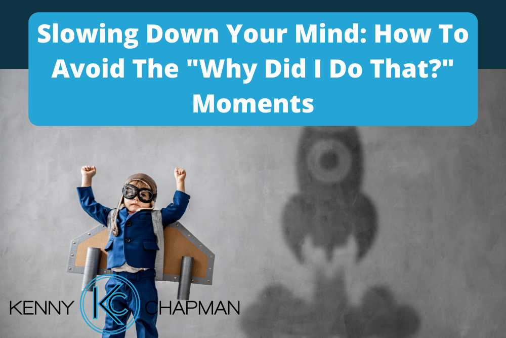 "Slowing Down Your Mind: How To Avoid The ""Why Did I Do That?"" Moments"