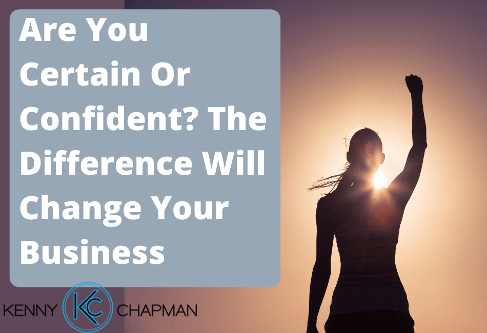Are You Certain Or Confident? The Difference Will Change Your Business