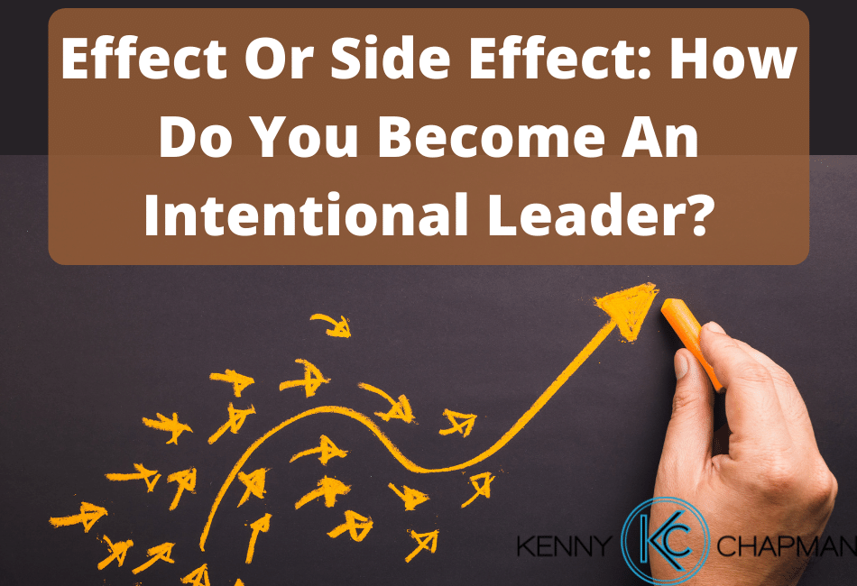 Effect Or Side Effect: How Do You Become An Intentional Leader?
